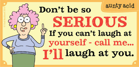 Don't be so serious if you can't laugh at yourself- call me... i'll laugh at you.