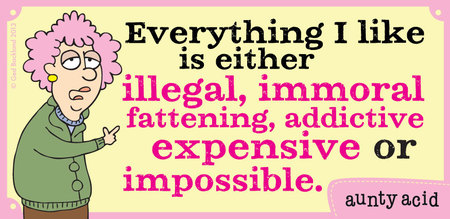 Everything I like is either illegal, immoral fattening, addictive, expensive or impossible.