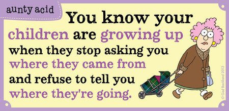 You know your children are growing up when they stop asking you where they came from and refuse to tell you where they're going.