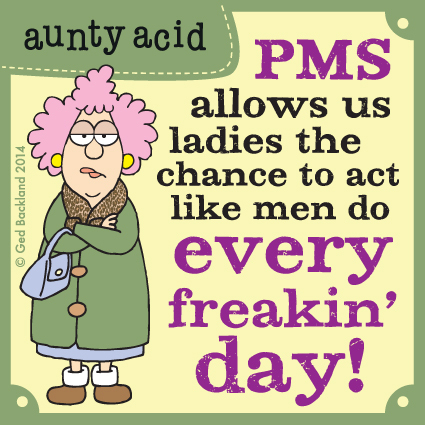 PMS allows us ladies the chance to act like men do every freakin' day!