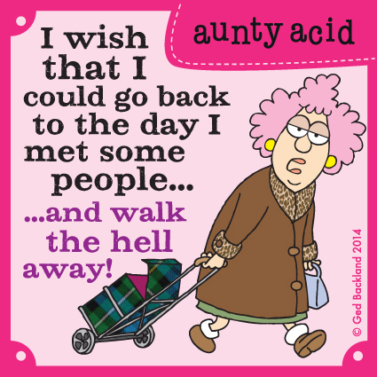 I wish that I could go back to the day I met some people...and walk the hell away!