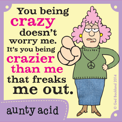 You being crazy doesn't worry me. It's you being crazier than me that freaks me out.