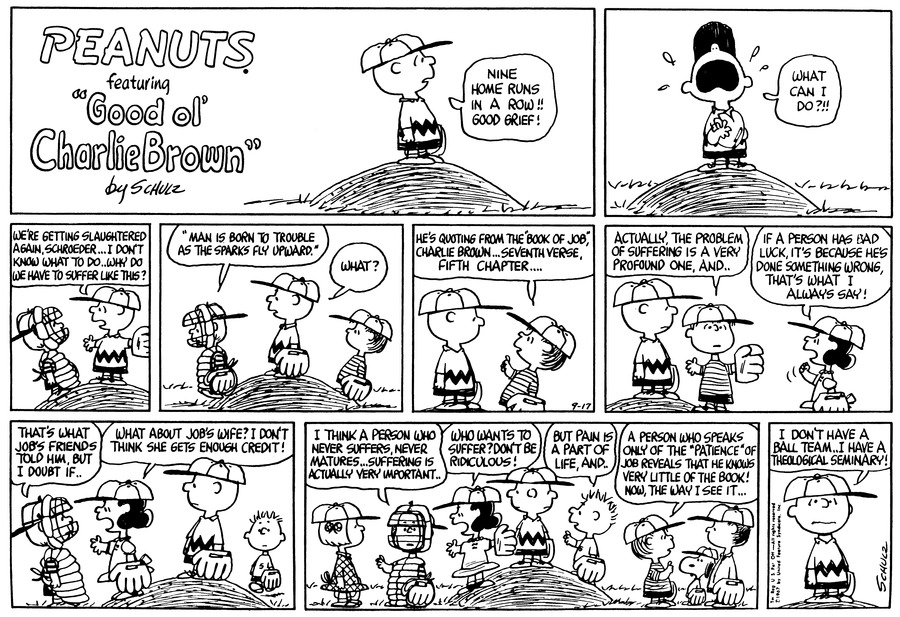 "Charlie Brown stands on the pitcher's mound and stares at the field. He says, ""Nine home runs in a row!! Good grief!""<BR><BR> He throws his head back and wails, ""What can I do?!!""<BR><BR> Schroeder stands below him on the slope of the mound. Charlie Brown  He opens his arms, and says, ""We're getting slaughtered again, Schroeder...I don't know what to do..why do we have to suffer like this?""<BR><BR> ""'Man is born to trouble as the sparks fly upward.'"" Schroeder quotes as he walks away. Linus stands behind Charlie Brown, who says, ""What?""<BR><BR> Charlie Brown turns to face Linus, who lifts his arm and explains, ""He's quoting from the 'Book of Job,' Charlie Brown...seventh verse, fifth chapter....""<BR><BR> Linus raises his arms and continues, ""Actually, the problem of suffering is a very profound one, and..."" Lucy stands beneath them on the ground, shaking her fist as she announces, ""If a person has bad luck, it's because he's done something wrong, that's what I always say!""<BR><BR> Lucy stands in front of Charlie Brown, and faces Schroeder, who begins, ""That's what Job's wife told him, but I doubt if.."" ""What about Job's wife?"" I don't think she gets enough credit!"" Lucy adds. Five stands in the background.<BR><BR> ""I think a person who never suffers, never matures...suffering is actually very important..."" Shroeder says to Patty. ""Who wants to suffer? Don't be ridiculous!"" declares Lucy, raising her arms. Charlie Brown stands in the middle, looking back and forth as the argument ensues. Five offers, ""But pain is a part of life, and.."" Linus says to Snoopy and another kid, ""A person who speaks only of the 'patience' of Job reveals that he knows very little of the book! Now, the way I see it...""<BR><BR> Charlie Brown stands alone on the pitcher's mound. He says, ""I don't have a ball team..I have a theological seminary!""<BR><BR>"
