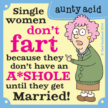 Single women don't fart because they don't have an a*shole until they get married!