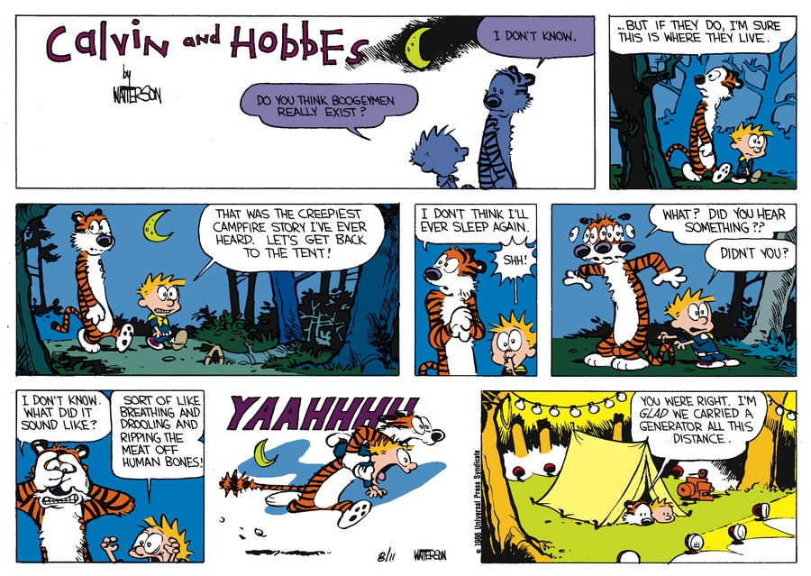 Calvin: Do you think Boogeymen really exist? Hobbes: I don't know. ...But if they do, I'm sure this is where they live. Calvin: That was the creepiest campfire story I've ever heard. Let's get back to the tent! Hobbes: I don't think I'll ever sleep again. Calvin: Shh! Hobbes: What? Did you hear something? Calvin: Didn't you? Hobbes: I don't know. What did it sound like? Calvin: Sort of like breathing and drooling and ripping the meat of human bones! Calvin and Hobbes: Yaahhhhh! Hobbes: You were right. I'm glad we carried a generator all this distance.