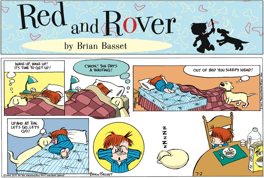 Rover: Wake up, wake up! It's time to get up! C'mon! The day's a wasting! Out of bed you sleepy head! Up and at 'em. Let's go, let's go!