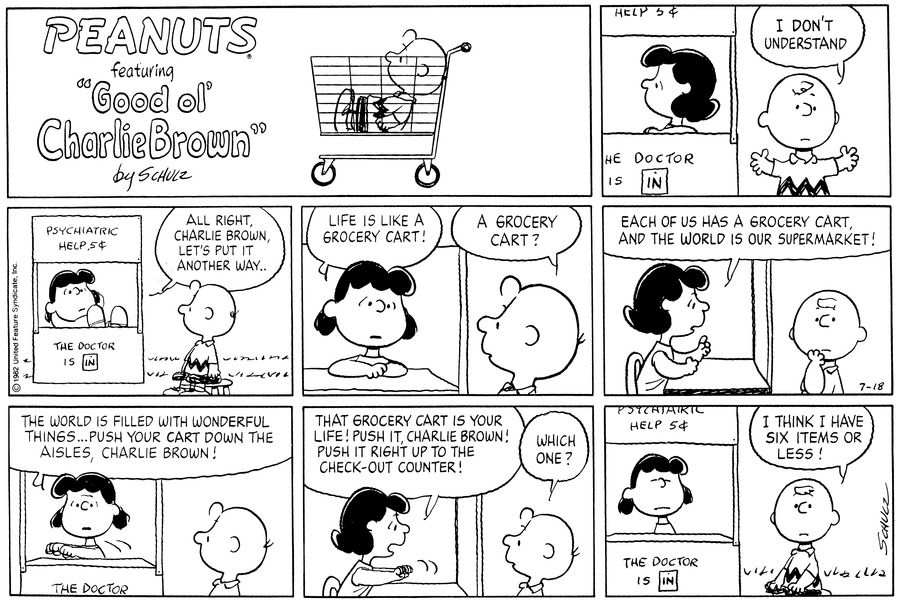 "Charlie Brown stands outside of Lucy's psychiatric booth.  He spreads his hands and says,""I don't understand.""<BR><BR> She props her feet up and says,""All right, Charlie Brown, let's put it another way...""<BR><BR> She continues,""Life is like a grocery cart!""  He says,""A grocery cart?""<BR><BR> She continues,""Each of us has a grocery cart, and the world is our supermarket!""<BR><BR> She moves her hands and continues,""The world is filled with wonderful things...push your cart down the aisles, Charlie Brown!""<BR><BR> She concludes,""That grocery cart is your life! Push it, Charlie Brown! Push it right up to the check-out counter!""  He asks,""Which one?""<BR><BR> She grimaces as he turns to the reader and says,""I think I have six items or less!""<BR><BR>"