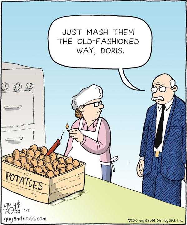 Man: Just mash them the old fashioned way, Doris.