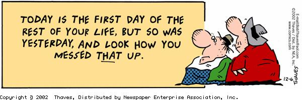 """""""Today is the first day of the rest of your life, but so was yesterday, and look how you messed THAT up."""""""
