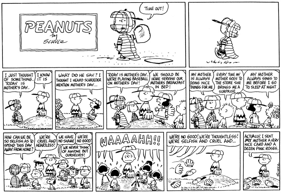 "Schroeder says, ""Time out!"" and walks to the pitcher's mound.<BR><BR> Schroeder says, ""I just thought of something . . today is Mother's Day . . . ""  Charlie Brown says, ""I know it is.""<BR><BR> Lucy says, ""What did he say?  I though I heard Schroeder mention Mother's Day . . . ""<BR><BR> Patty and Five join the group at the mound.  Schroeder says, ""Today is Mother's Day . . . We're playing baseball on Mother's Day!""  Lucy says, ""We should be home serving our mothers breakfast in bed!""<BR><BR> Patty says, ""My mother is always doing nice things for me.""  Five says, ""Every time my mother goes to the store she brings me a surprise.""  Frieda says, ""My mother always sings to me before I go to sleep at night.""<BR><BR> Schroeder, Patty, Violet, Five, Snoopy, Charlie Brown, Lucy, Freida and Shermy all stand at the pitcher's mound.  Patty says, ""How can we be so selfish as to spend this day away from home?""  Violet says, ""We're cruel and heartless.""  Lucy says, ""We have no shame.""  Freida says, ""We never think of anyone but ourselves!""  Shermy says, ""We're no good!""<BR><BR> Suddenly the whole group begings to wail.<BR><BR> They all toss their hats and gloves on the ground and shout, ""We're no good!  We're thoughtless!  We're selfish and cruel and . . ""<BR><BR> Charlie Brown stands alone and says, ""Actually, I sent my mother a very nice card and a dozen pink roses.""<BR><BR>"