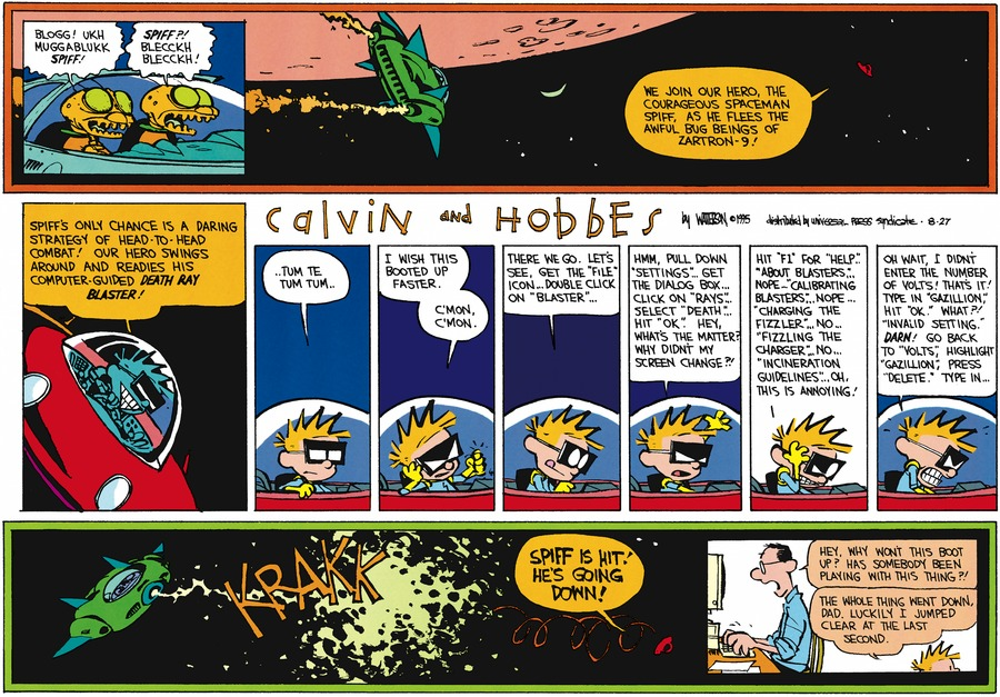 "Calvin as Spaceman Spiff:  Spacemen: Blogg! Ukh hudgablukk Spiff!  Spiff! Blecckh Blecckh! Spaceman Spiff: We join our hero, the courageous Spaceman Spiff, as he flees the awful bug beings of Zartron-9! Spiff's only chance is a daring strategy of head-to-head combat! Our hero swings around and readies his computer-guided death ray blaster! Tum te tum tum..I wish this booted up faster.  C'mon c'mon. There we go. Let's see, get the ""file"" icon..Double click on ""blaster""...Hmm, pull down ""settings""...get the dialog box..click on ""rays""...select ""death""..Hit ""ok"". Hey, what's the matter? Why didn't my screen change?! Hit ""F1 for ""help""...About blasters..Nope..""Calibrating blastser""...Nope ""Charging the fizzler""...No..""fizzling the charger"" No...""Incineration guidelines""...Oh, this is annoying!  Oh wait, I didn't enter the number of volts! That's it! Type in ""Gazillion"" Hit ""ok"". What?! Invalid setting. Darn! Go back to ""volts"" Highlight ""Gazillion; press ""delete."" Type in...Spiff is going down!  Dad: Hey, why won'this boot up? Was somebody been playing with this thing?! Calvin: The whole thing went down, Dad. Luckily I jumped clear at the last second."