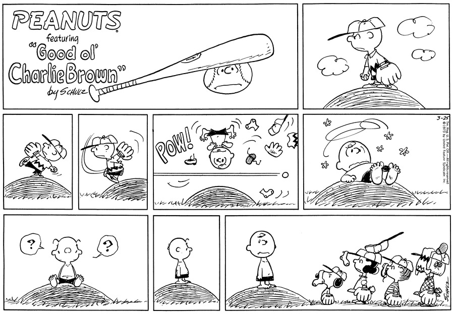 Charlie Brown stands on the pitcher's mound holding the ball. He concentrates fiercly.<BR><BR> He is in wind-up position.<BR><BR> He throws the ball.<BR><BR> POW! He is knocked over in the air. His clothes fly everywhere.<BR><BR> Charlie Brown lies on top of the pitcher's mound, dazed and undressed.<BR><BR> He sits up and looks around.<BR><BR> He turns around, towards the outfield.<BR><BR> He raises his eyeborws: walking towards him are Snoopy, Lucy, Linus and Patty. Pieces of Charlie Brown's clothing cling to their caps, or cover their heads.<BR><BR>