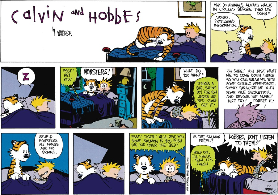 Calvin:  Why do animals always walk in circles before they lie down?  Hobbes:  Sorry.  Privileged information.. Voice under the bed:  Psst! Hey kid!  Calvin/Hobbes:  Monsters!  Calvin: What do you want?  Voice: There's a big shiny toy fo ryou under the bed.  Come get it!  Calvin:  Oh sure!  You just want me to come down three so you can grab me with some oozing appendage, slowly paralyze me with some vile secretion, and devour me alive!  Nice try!  Forget it! Stupid monsters.  Al gangs and no brains.  Voice:  Psst! Tiger! We'll give you some salmon if you push the kid over the bed!  Hobbes:  Is the salmon fresh?  Voice:  Hold on.  I'll check. Yeah, it's fresh.  Calvin:  Hobbes, don't listen to them!!