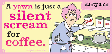 A yawn is just a silent scream for coffee.