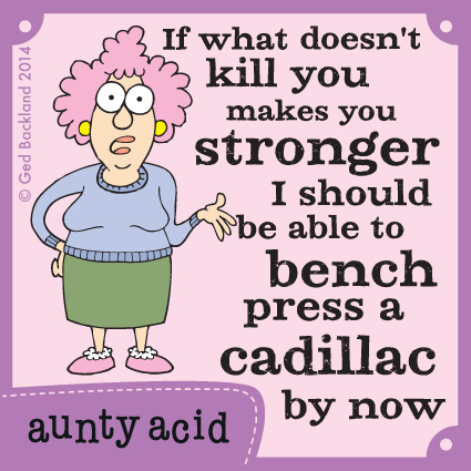 If what doesn't kill you makes you stronger I should be able to bench press a cadillac by now.