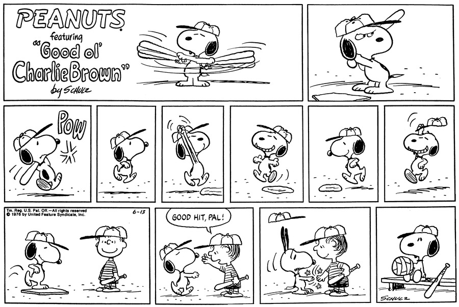 "Snoopy stands at home plate and holds a bat.<BR><BR> Snoopy hits the ball.<BR><BR> Snoopy runs around the bases smiling and lifting his cap.<BR><BR> Linus smiles. Snoopy touches home plate.<BR><BR> Linus says, ""Good hit pal!""<BR><BR> Linus slaps Snoopy's paw. Snoopy's ears stand up and his cap lifts off his head.<BR><BR> Snoopy sits on the bench with his paw bandaged.<BR><BR>"