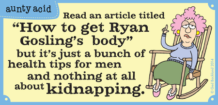 "Read an article titled ""How to get Ryan Gosling's body' but it's just a bunch of health tips for men and nothing at all about kidnapping."