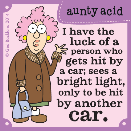 I have the luck of a person who gets hit by a car; sees a bright light, only be hit by another car.