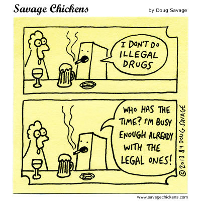 I dont do illegal drugs  Who has the time? Im busy enough already with the legal ones!