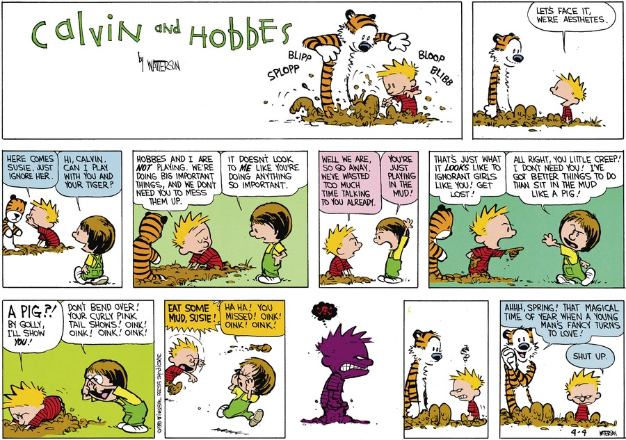 Calvin: Let's face it, We're aesthetes. Here comes susie, just ignore her. Susie: Hi, Calvin, can i play with your tiger? Calvin: Hobbes and I are not playing. We're doing big important things, and we don't need you to mess them up. Susie: It doesn't look to me like you're doing anything so important. Calvin: Well we are so go away. We've wasted too much time talking to you already.  Susie: you're just playing in the mud. Calvin: That's just what it looks like to ignorant girls like you! Get lost! Susie: All right, you litte creep! I don't need you! I've got better things to do that sit in the mud like a pig! Calvin: A pig?! By golly, I'll show you! Susie: Don't bend over! Your curly pink tail shows! oink! oink! oink! oink! Calvin: Eat some mud, Susie! Susie: Ha HA! you missed! oink! oink! oink! HobbesL Ahhh spring! That magical time of year when a young mans fancy turns to love! Calvin: Shut up.
