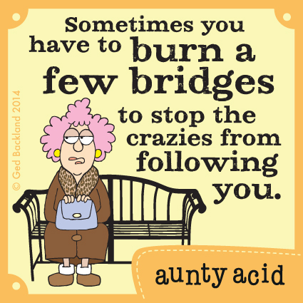 Sometimes you have to burn a few bridges to stop crazies from following you.