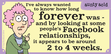 I've always wanted to know how long forever was- and by looking at some people's Facebook relationships, it appears to be around 2 to 4 weeks.