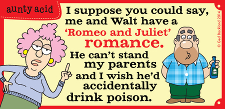 I suppose you could say, me and walt have a Romeo and Juliet romance. He can't stand my parents and i wish he'd accidentally drink poison.