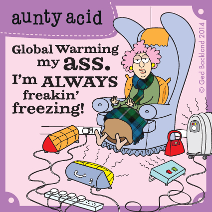 Global warming my ass. I'm always freakin' freezing!