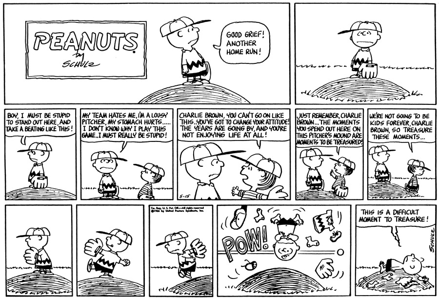 "Charlie Brown stands on the pitcher's mound and says, ""Good grief! Another home run!""<BR><BR> Charlie Brown says, ""Boy, I must be stupid to stand out here and take a beating like this!""<BR><BR> Charlie Brown continues, ""My team hates me!  I'm a lousy pitcher, my stomach hurts . . . I don't know why I play this game, I must really be stupid!""<BR><BR> Linus says, ""Charlie Brown you can't go on like this, you've got to change your attitude!  The years are going by and you're not enjoying life at all!""<BR><BR> Linus continues, ""Just remember, Charlie Brown . . . The moments you spend out here on this pitcher's mound are moments to be treasured!""<BR><BR> Lius walks away and says, ""We're not going to be kids forever, Charlie Brown, so treasure these moments . . . ""<BR><BR> Charlie Brown winds up and pitches.<BR><BR> Charlie Brown gets his clothes knocked off by a speeding ball.<BR><BR> Charlie Brown lies on the mound and thinks, ""This is a difficult moment to treasure!""<BR><BR>"