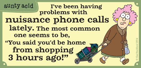 "I've been having problems with nuisance phone calls lately. The most common one seems to be, ""You said you'd be home from shopping 3 hours ago!"""