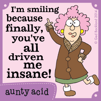 I'm smiling because finally, you've all driven me insane!