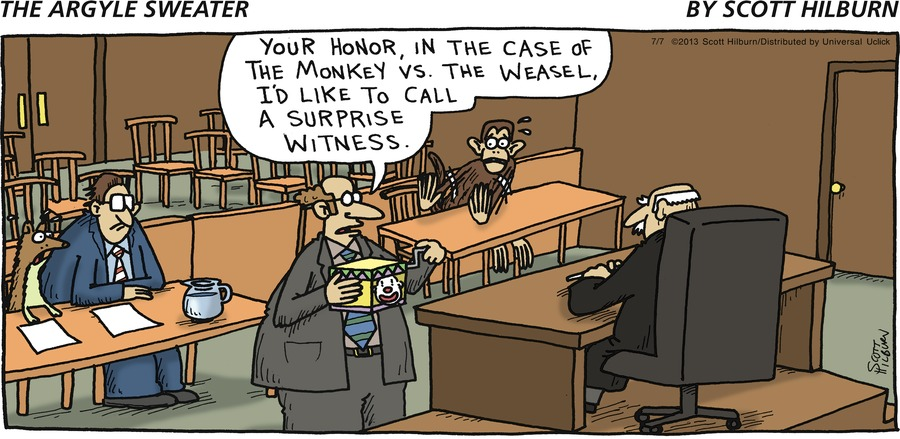 Man: Your Honor, in the case of the monkey vs. the weasel, I'd like to call a surprise witness.