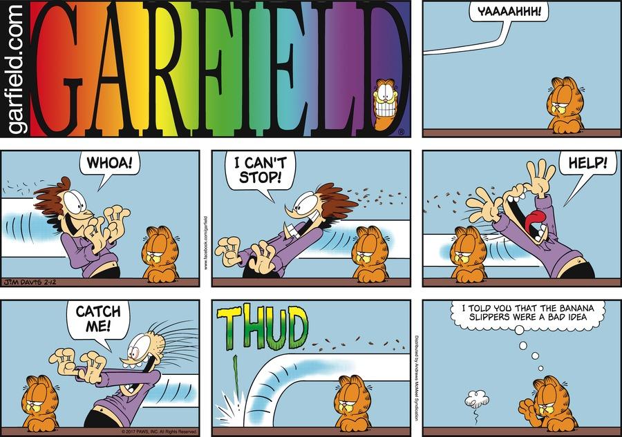 Garfield:  Yaaaahhh! Jon:  Whoa!  I can't stop!  Help!  Catch me! Garfield:  I told you that the banana slippers were a bad idea.