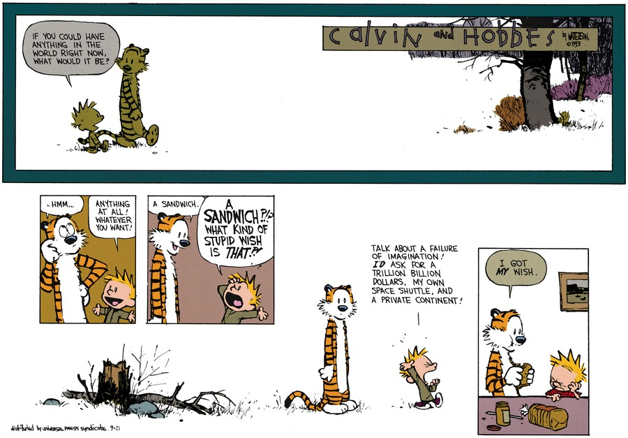 Calvin: If you could have anything in the world right now. What would it be? Hobbes: Hmmm. Calvin: Anything at all! Whatever you want! Hobbes: A sandwich. Calvin: A sandwich?!? What kind of stupid wish is that?! Talk about a failure of imagination! I'd ask for a trillion billion dollars, my own space shuttle, and a private continent! Hobbes: I got my wish.