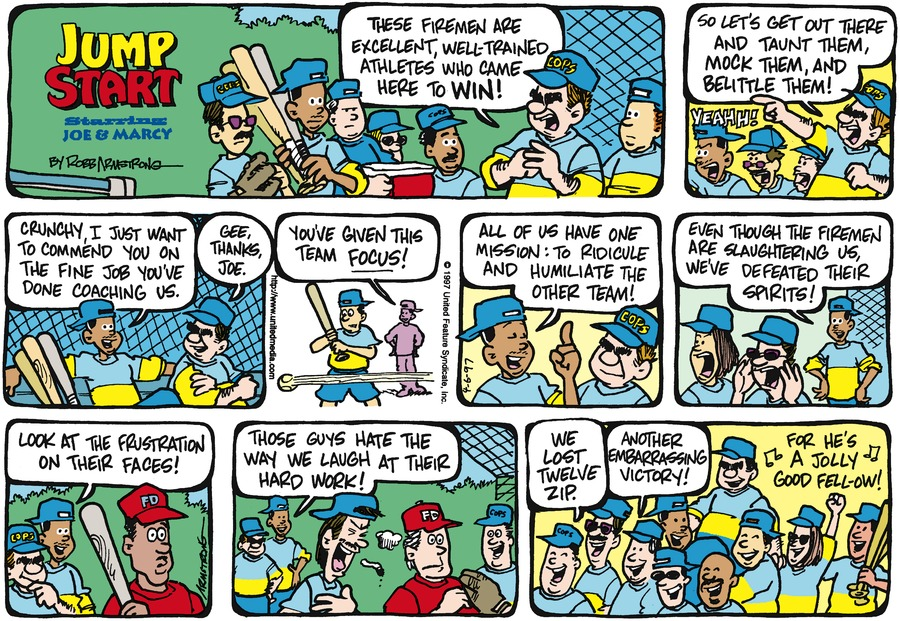 crunchy: These firemen are excellent, well trained athletes who came here to win! Crunchy: So let's get out there and taunt them, mock them, and belittle them! Joe: crunchy, I just want to commend you on the fine job you've done coaching us. crunchy: gee, thanks, joe. Joe: you've given this team focus! Joe: All of us have one mission: To ridicule and humiliate the other team! joe: Even though the firemen are slaughtering us, we've defeated their spirits. Joe: look at the frustration on their faces! Joe: Those guys hate the way we laugh at their hard work! Man: we lost twelve zip. Another embarrassing victory!