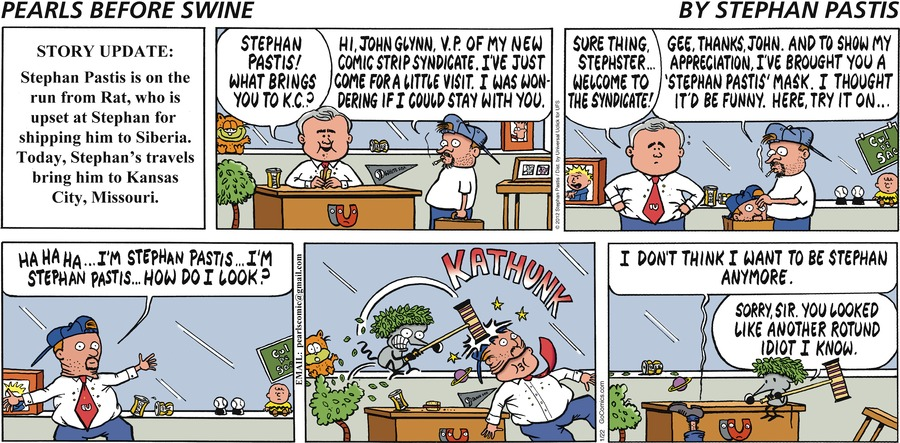 """""""Story Update: Stephan Pastis is on the run from Rat, who is upset at Stephan for shipping him to Siberia. Today, Stephan's travels bring him to Kansas City, Missouri. John:  Stephan Pastis! What brings you to K.C.? Stephan:  Hi, John Glynn, V.P. of my new comic strip syndicate. I've just come for a little visit. I was wondering if I could stay with you. John:  Sure thing, Stephster...welcome to the syndicate! Stephan:  Gee, thanks, John. And to show my appreciation, I've brought you a 'Stephan Pastis' mask. I thought it'd be funny. Here, try it on... John:  Hahaha...I'm Stephan Pastis...I'm Stephan Pastis...how do I look? *kathunk* John:  I don't think I want to be Stephan anymore. Rat:  Sorry, sir. You looked like another rotund idiot I know."""