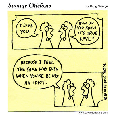 Chicken 1: I love you Chicken 2: How do you know it's true love? Chicken 1: Because I feel the same way even when you're being an idiot.