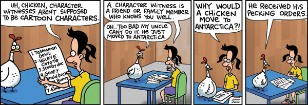 uh, chicken, character witness aren't supposed to be cartoon characters A character witness is a friend or family member who knows you well. OH . . . Too bad my uncle cant do it. He just moved to Antarctica. Why would a chicken move to Antarctica?! He received his pecking orders.