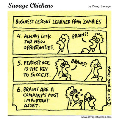Business lessons learned from Zombies: 4). Always look for new opportunities. 5). Persistence is the key to success. 6). Brains are a company's most important asset.
