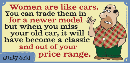 Women are like cars. You can trade them in for a newer model but when you miss your old car, it will have become a classic and out of your price range.