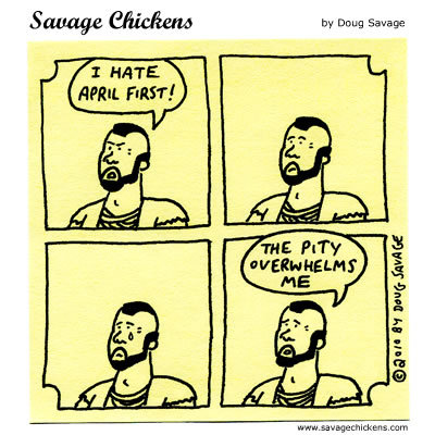 Mr. T: I hate april first! The pitty overwhelms me.