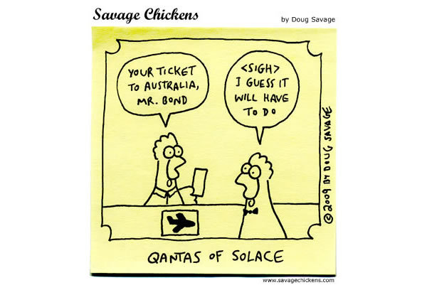 Flight Attendent: Your ticket to Australia, Mr. Bond. James Bond: <Sigh> I guess it will have to do Qantas of Solace