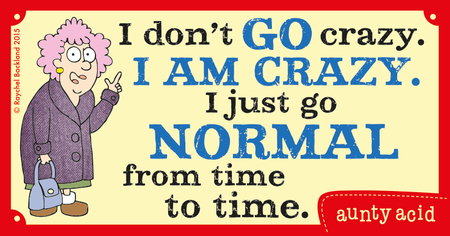 I don't go crazy. I am crazy. I just go normal from time to time.