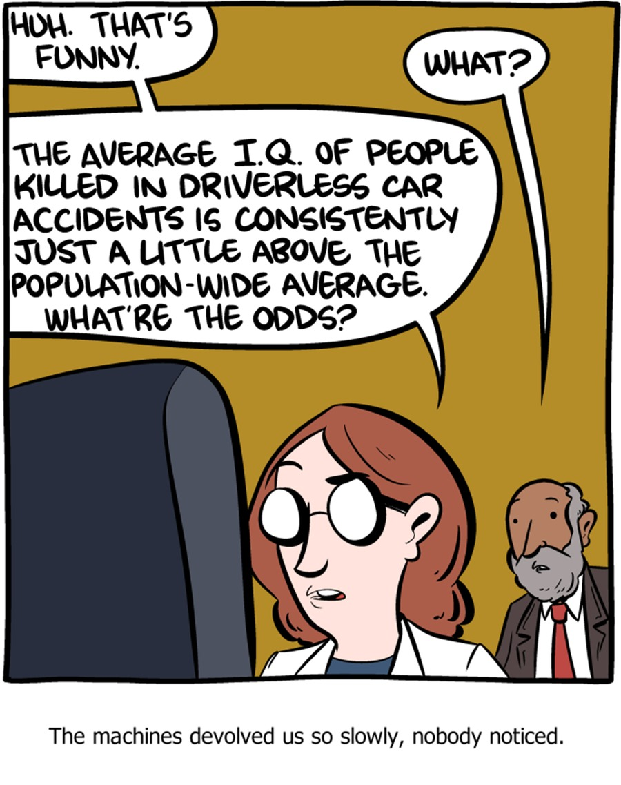 Huh. That's funny. What? The average IQ of people killed in driverless car accidents is consistently just a little above the population-wide average. What're the odds? What? The machines devolved us so slowly, nobody noticed.