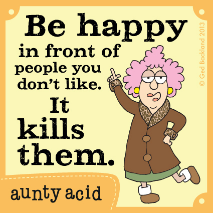Be happy in front of people you don't like. It kills them.