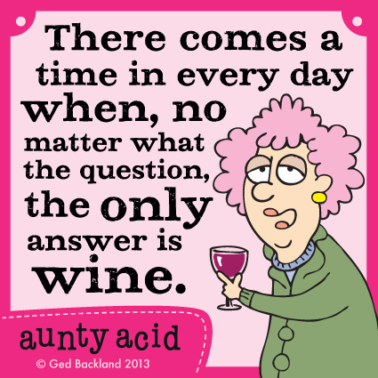 There comes a time in every day when, no matter what the question, the only answer is wine.
