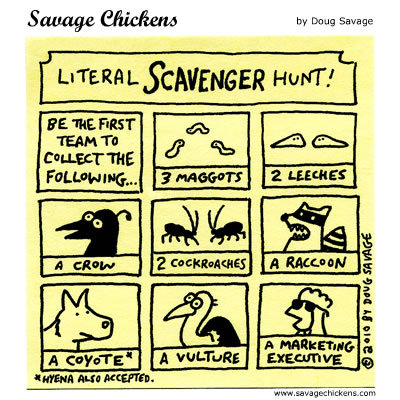 Literal Scavenger Hunt! Be the first team to collect the following... 3 maggots, 2 leeches, a crow, 2 cockroaches, a raccoon, a coyote*, a vulture, a marketing executive. * Hyena also accepted