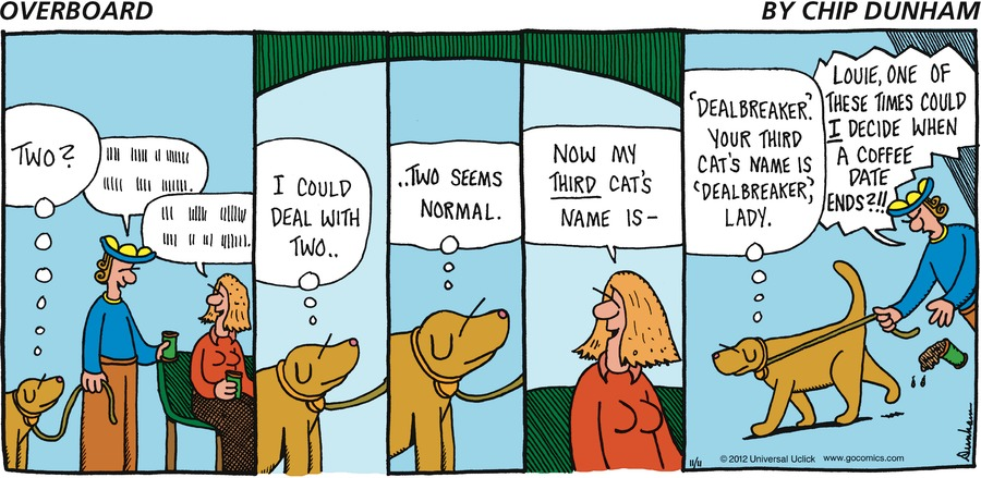 """Lou: two? I could deal with two... two seems normal... woman: now my third cats name is_ Lou: 'deal breaker' your third cats name is """"deal breaker' CC: Lou,one of these times could I decide when a coiffed date ends?!!"""
