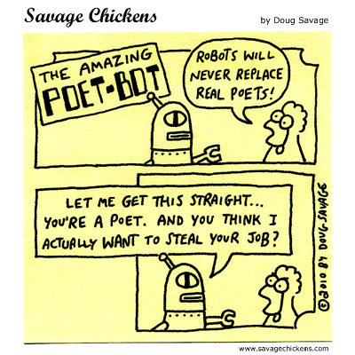 The Amazing Poet-Bot. Chicken: Robots will never replace real poets!  Robot: Let me get this straight... you're a poet. And you think I actually want to steal your job?