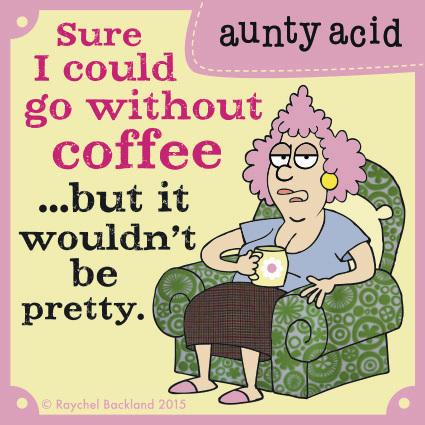 Sure I could go without coffee...but it wouldn't be pretty.
